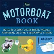 Motorboat Book : Build and Launch 20 Jet Boats, Paddle-Wheelers, Electric Submarines and More by Unknown, 9781613744475