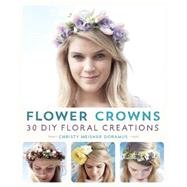 Flower Crowns 30 Enchanting DIY Floral Creations by Meisner Doramus, Christy, 9781612434476
