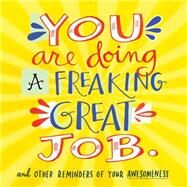 You Are Doing a Freaking Great Job.: And Other Reminders of Your Awesomeness by Workman Publishing, 9780761184478