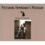 Picturing Hemingway's Michigan by Federspiel, Michael R., 9780814334478