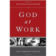 God at Work : Your Christian Vocation in All of Life by Veith, Gene Edward, Jr., 9781433524479
