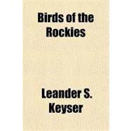 Birds of the Rockies by Keyser, Leander S., 9781153794480