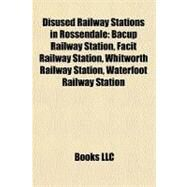 Disused Railway Stations in Rossendale : Bacup Railway Station, Facit Railway Station, Whitworth Railway Station, Waterfoot Railway Station by , 9781157344483