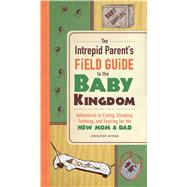 The Intrepid Parent's Field Guide to the Baby Kingdom: Adventures in Crying, Sleeping, Teething, and Feeding for the New Mom & Dad by Byrne, Jennifer, 9781440554483
