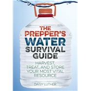 The Prepper's Water Survival Guide Harvest, Treat, and Store Your Most Vital Resource by Luther, Daisy, 9781612434483