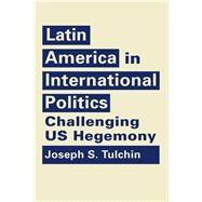 Latin America in International Politics: Challenging US Hegemony by Tulchin, Joseph S., 9781626374485