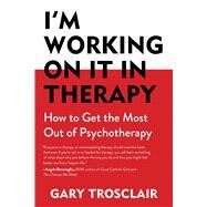 I'm Working on It in Therapy: How to Get the Most Out of Pyschotherapy by Trosclair, Gary, 9781632204486