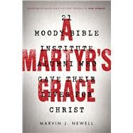 A Martyr's Grace 21 Moody Bible Institute Alumni Who Gave Their Lives for Christ by Newell, Marvin J.; Nyquist, J. Paul, 9780802414489