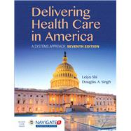 Delivering Health Care in America, Seventh Edition Includes Navigate 2 Advantage Access by Shi, Leiyu; Singh, Douglas A., Ph.D., 9781284124491