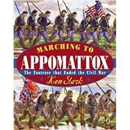 Marching to Appomattox: The Footrace That Ended the Civil War by Stark, Ken, 9780147514493