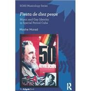 Fiesta de diez pesos: Music and Gay Identity in Special Period Cuba by Morad,Moshe, 9781138284494