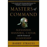 Masters of Command Alexander, Hannibal, Caesar, and the Genius of Leadership by Strauss, Barry, 9781439164495