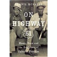On Highway 61 Music, Race, and the Evolution of Cultural Freedom by McNally, Dennis, 9781619024496