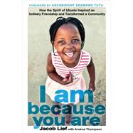 I Am Because You Are How the Spirit of Ubuntu Inspired an Unlikely Friendship and Transformed a Community by Lief, Jacob; Thompson, Andrea; Tutu, Desmond, 9781623364496