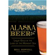 Alaska Beer: Liquid Gold in the Land of the Midnight Sun by Howell, Bill, 9781626194496