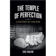 The Temple of Perfection: A History of the Gym by Chaline, Eric, 9781780234496