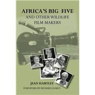 Africa's Big Five and Other Wildlife Filmmakers: A Century of Wildlife Filming in Kenya by Hartley, Jean; Leakey, Richard, 9789966724496