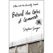 Behind the Gates of Gomorrah A Year with the Criminally Insane by Seager, Stephen, 9781476774497
