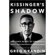 Kissinger's Shadow The Long Reach of America's Most Controversial Statesman by Grandin, Greg, 9781627794497