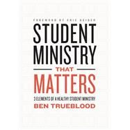 Student Ministry that Matters 3 Elements of a Healthy Student Ministry by Trueblood, Ben, 9781433644498