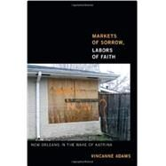 Markets of Sorrow, Labors of Faith: New Orleans in the Wake of Katrina by Adams, Vincanne, 9780822354499