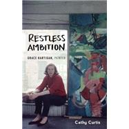 Restless Ambition Grace Hartigan, Painter by Curtis, Cathy, 9780199394500