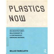 Plastics Now: On architecture�s relationship to a continuously emerging material by Faircloth; Billie, 9781138804500