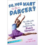 So, You Want to Be a Dancer? The Ultimate Guide to Exploring the Dance Industry by Van Der Linde, Laurel, 9781582704500