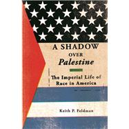 A Shadow over Palestine: The Imperial Life of Race in America by Feldman, Keith P., 9780816694501