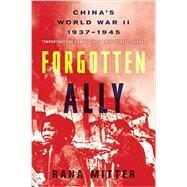 Forgotten Ally: China's World War II, 1937-1945 by Mitter, Rana, 9780544334502