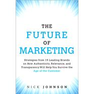 The Future of Marketing Strategies from 15 Leading Brands on How Authenticity, Relevance, and Transparency Will Help You Survive the Age of the Customer by Johnson, Nicholas, 9780134084503