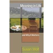 Meaning in Life and Why It Matters by Wolf, Susan; Macedo, Stephen; Koethe, John (CON); Adams, Robert M. (CON); Arpaly, Nomy (CON), 9780691154503