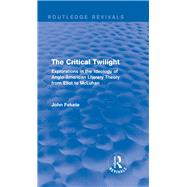 The Critical Twilight (Routledge Revivals): Explorations in the Idoelogy of Anglo-American Literary Theory from Eliot to McLuhan by Fekete; John, 9781138794504