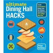 Ultimate Dining Hall Hacks: Create Extraordinary Dishes from the Ordinary Ingredients in Your College Meal Plan by Krishna, Priya; Buffum, Jude, 9781612124506