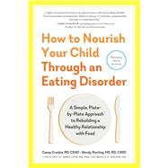 How to Nourish Your Child Through an Eating Disorder by Crosbie, Casey; Sterling, Wendy; Lock, James, M.D., Ph.D.; Golden, Neville H., M.D., 9781615194506