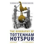 The Biography of Tottenham Hotspur by Welch, Julie, 9781909534506