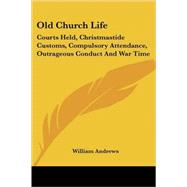 Old Church Life: Courts Held, Christmastide Customs, Compulsory Attendance, Outrageous Conduct and War Time by Andrews, William, 9781425484507