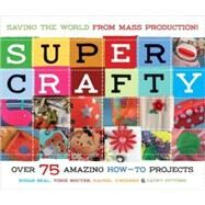 Super Crafty; Over 75 Amazing How-to Projects! by Susan Beal, Torie Nguyen, Rachel O'Rourke, and Cathy Pitters, 9781570614507