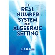 The Real Number System in an Algebraic Setting by Roberts, J. B., 9780486824512