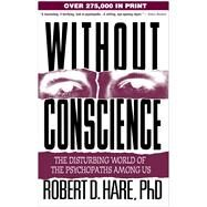 Without Conscience : The Disturbing World of the Psychopaths among Us by Hare, Robert D., 9781572304512