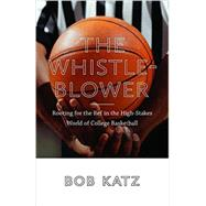 The Whistleblower: Rooting for the Ref in the High-stakes World of College Basketball by Katz, Bob, 9781611684513