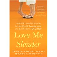 Love Me Slender How Smart Couples Team Up to Lose Weight, Exercise More, and Stay Healthy Together by Bradbury, Thomas  N.; Karney, Benjamin R., 9781451674514