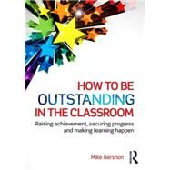 How to be Outstanding in the Classroom: Raising achievement, securing progress and making learning happen by Gershon; Mike, 9781138824515