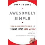 Awesomely Simple : Essential Business Strategies for Turning Ideas into Action by Spence, John, 9780470494516