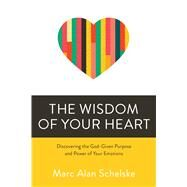 The Wisdom of Your Heart Discovering the God-Given Purpose and Power of Your Emotions by Schelske, Marc Alan, 9780781414517