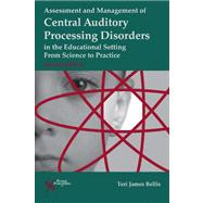 Assessment and Management of Central Auditory Processing Disorders in the Educational Setting: From Science to Practice by Bellis, Teri James, Ph.D., 9781597564519