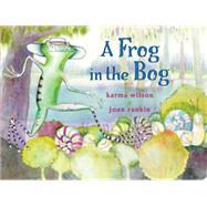 A Frog in the Bog by Wilson, Karma; Rankin, Joan, 9781481444521