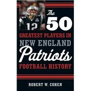 The 50 Greatest Players in New England Patriots Football History by Cohen, Robert W., 9781608934522