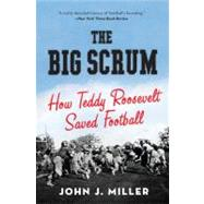 The Big Scrum: How Teddy Roosevelt Saved Football by Miller, John J., 9780061744525