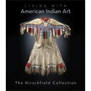 Living with American Indian Art: The Private Collection of Alan J. Hirschfield by Hirschfield, Alan, 9781423604525